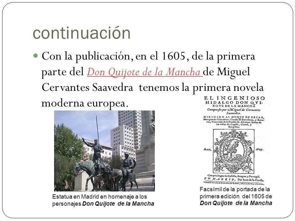 continuación Con la publicación, en el 1605, de la primera parte del Don Quijote de la Mancha de Miguel Cervantes Saavedra tenemos la primera novela moderna europea.Don Quijote de la Mancha Estatua en Madrid en homenaje a los personajes Don Quijote de la Mancha Facsímil de la portada de la primera edición del 1605 de Don Quijote de la Mancha