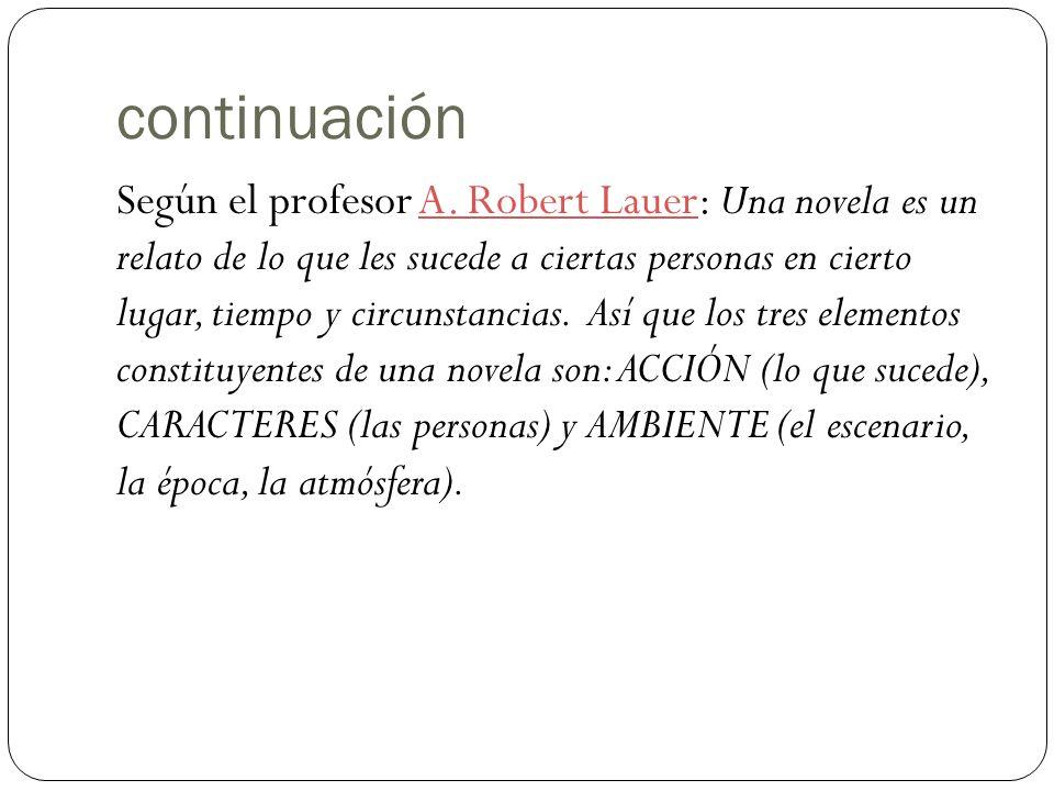 continuación Según el profesor A. Robert Lauer: Una novela es un relato de lo que les sucede a ciertas personas en cierto lugar, tiempo y circunstanci