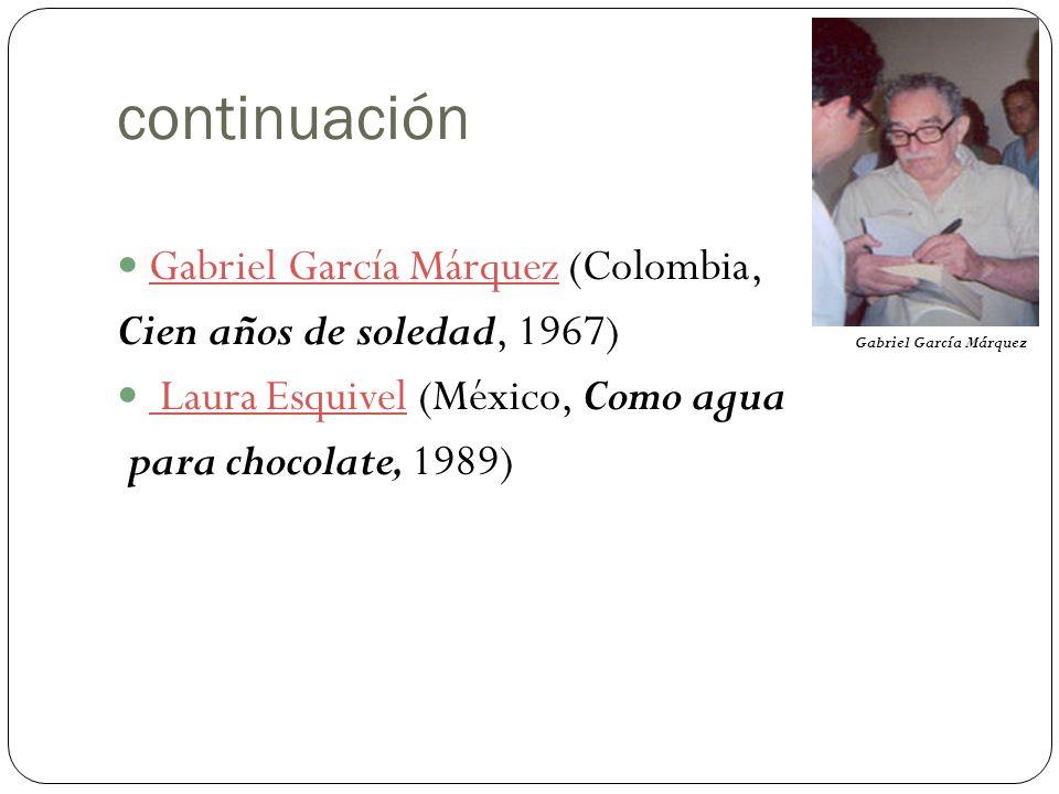 continuación Gabriel García Márquez (Colombia, Gabriel García Márquez Cien años de soledad, 1967) Laura Esquivel (México, Como agua Laura Esquivel para chocolate, 1989) Gabriel García Márquez