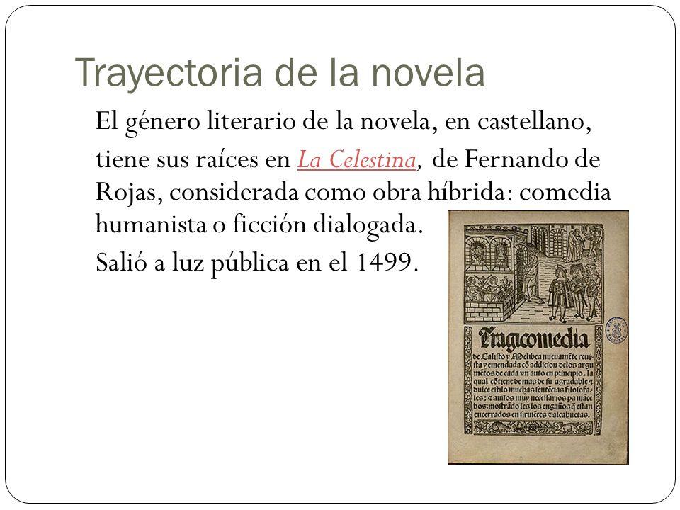 Trayectoria de la novela El género literario de la novela, en castellano, tiene sus raíces en La Celestina, de Fernando de Rojas, considerada como obra híbrida: comedia humanista o ficción dialogada.La Celestina Salió a luz pública en el 1499.