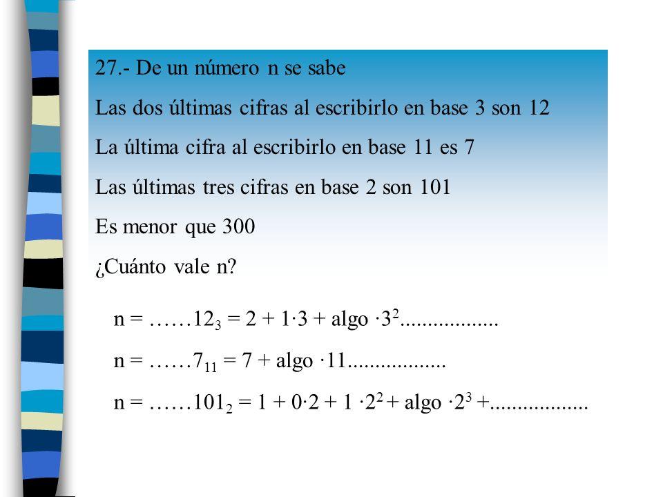 27.- De un número n se sabe Las dos últimas cifras al escribirlo en base 3 son 12 La última cifra al escribirlo en base 11 es 7 Las últimas tres cifras en base 2 son 101 Es menor que 300 ¿Cuánto vale n.