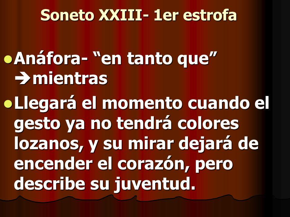 Soneto XXIII- 1er estrofa Anáfora- en tanto que mientras Anáfora- en tanto que mientras Llegará el momento cuando el gesto ya no tendrá colores lozano