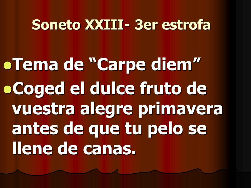 Soneto XXIII- 3er estrofa Tema de Carpe diem Tema de Carpe diem Coged el dulce fruto de vuestra alegre primavera antes de que tu pelo se llene de cana