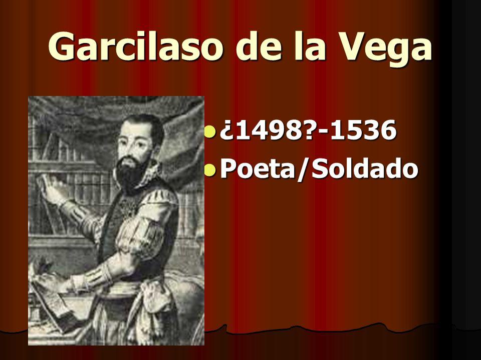 Garcilaso de la Vega ¿1498?-1536 ¿1498?-1536 Poeta/Soldado Poeta/Soldado