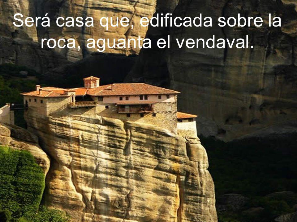 Será casa que, edificada sobre la roca, aguanta el vendaval.
