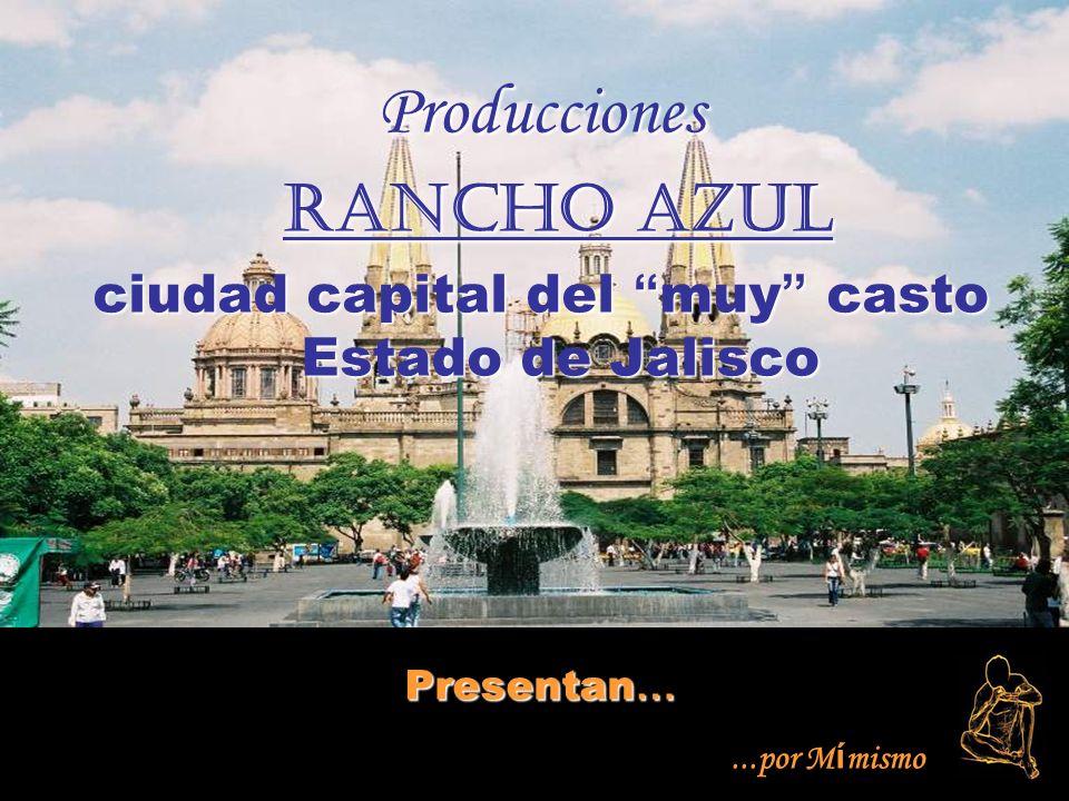 Producciones Rancho Azul Rancho Azul ciudad capital del muy casto Estado de Jalisco Presentan …...por M í mismo