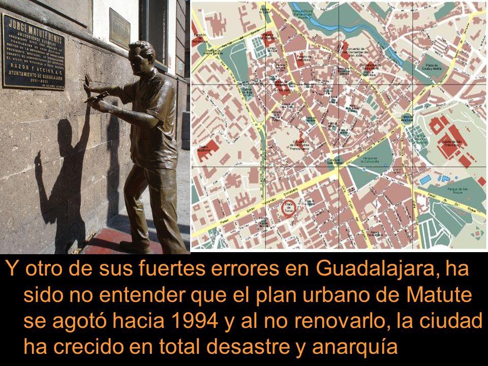 Y otro de sus fuertes errores en Guadalajara, ha sido no entender que el plan urbano de Matute se agotó hacia 1994 y al no renovarlo, la ciudad ha cre