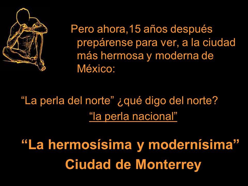 Pero ahora,15 años después prepárense para ver, a la ciudad más hermosa y moderna de México: La perla del norte ¿qué digo del norte? la perla nacional