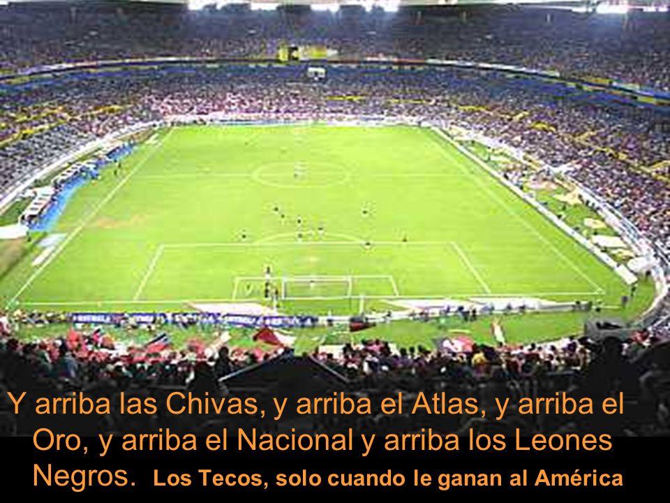Y arriba las Chivas, y arriba el Atlas, y arriba el Oro, y arriba el Nacional y arriba los Leones Negros. Los Tecos, solo cuando le ganan al América