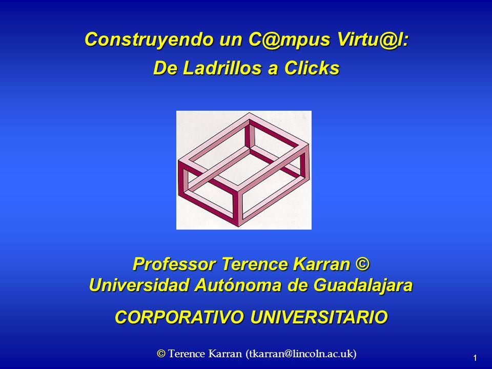 1 Construyendo un C@mpus Virtu@l: De Ladrillos a Clicks Professor Terence Karran © Universidad Autónoma de Guadalajara CORPORATIVO UNIVERSITARIO © Terence Karran (tkarran@lincoln.ac.uk)
