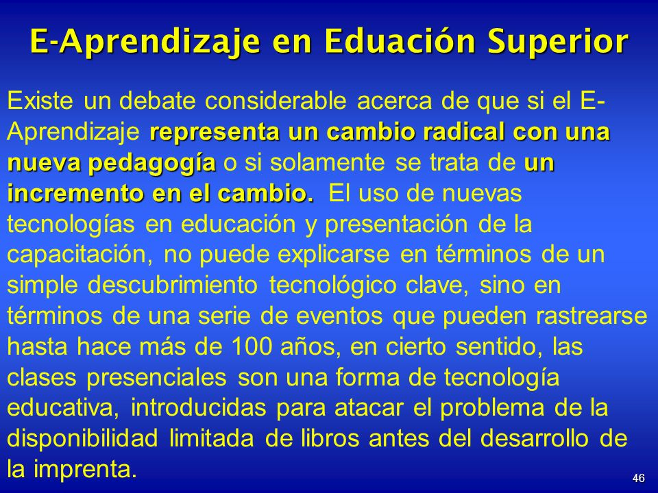 46 E-Aprendizaje en Eduación Superior representa un cambio radical con una nueva pedagogíaun incremento en el cambio. Existe un debate considerable ac