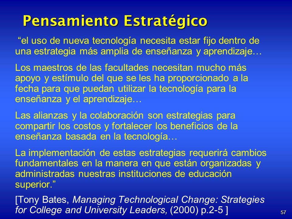 57 Pensamiento Estratégico el uso de nueva tecnología necesita estar fijo dentro de una estrategia más amplia de enseñanza y aprendizaje… Los maestros de las facultades necesitan mucho más apoyo y estímulo del que se les ha proporcionado a la fecha para que puedan utilizar la tecnología para la enseñanza y el aprendizaje… Las alianzas y la colaboración son estrategias para compartir los costos y fortalecer los beneficios de la enseñanza basada en la tecnología… La implementación de estas estrategias requerirá cambios fundamentales en la manera en que están organizadas y administradas nuestras instituciones de educación superior.