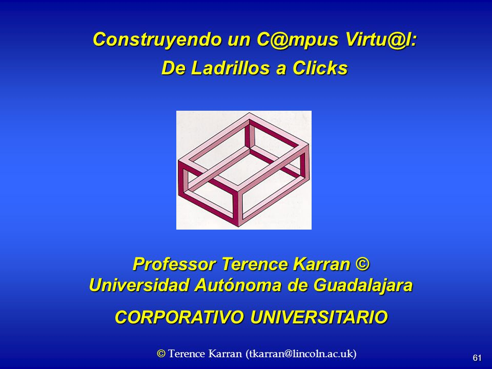 61 Construyendo un C@mpus Virtu@l: De Ladrillos a Clicks Professor Terence Karran © Universidad Autónoma de Guadalajara CORPORATIVO UNIVERSITARIO © Terence Karran (tkarran@lincoln.ac.uk)