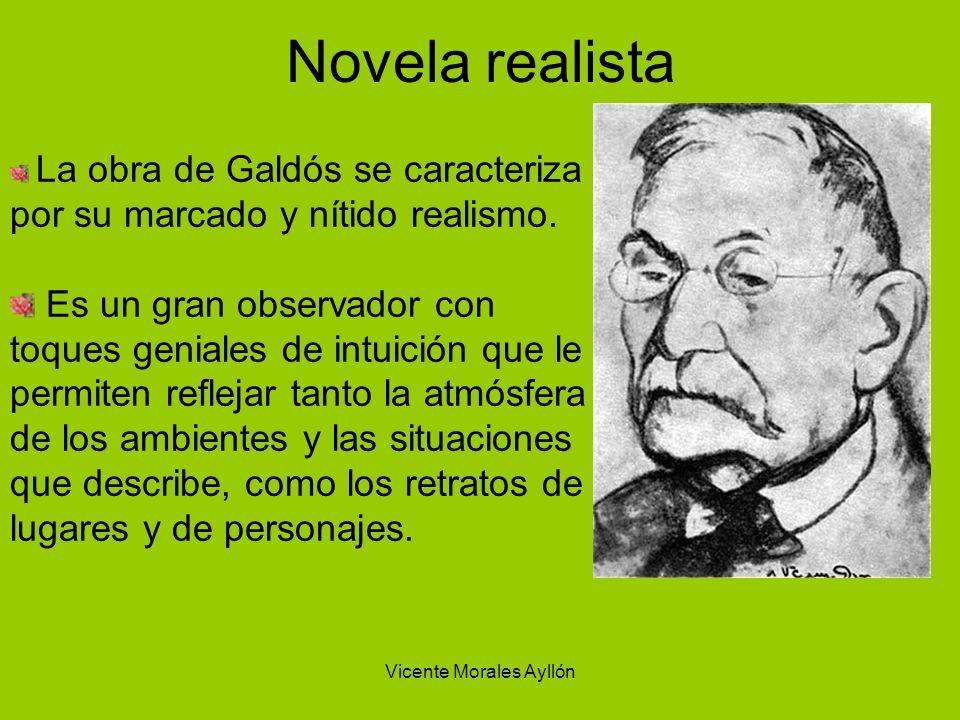 Vicente Morales Ayllón Novela realista La obra de Galdós se caracteriza por su marcado y nítido realismo. Es un gran observador con toques geniales de