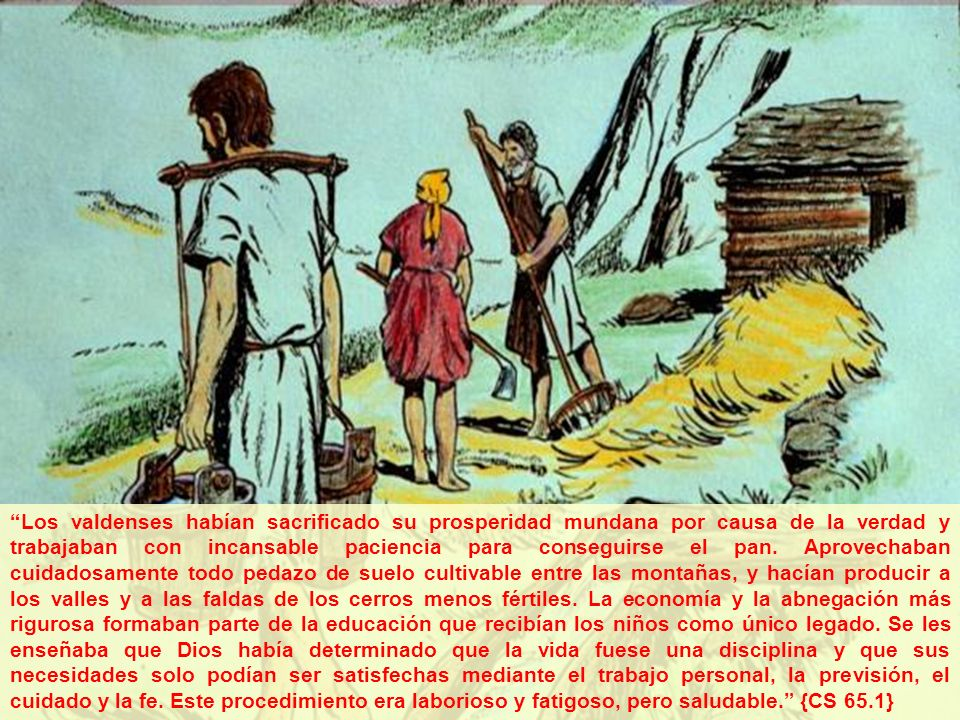 7 Los valdenses habían sacrificado su prosperidad mundana por causa de la verdad y trabajaban con incansable paciencia para conseguirse el pan.
