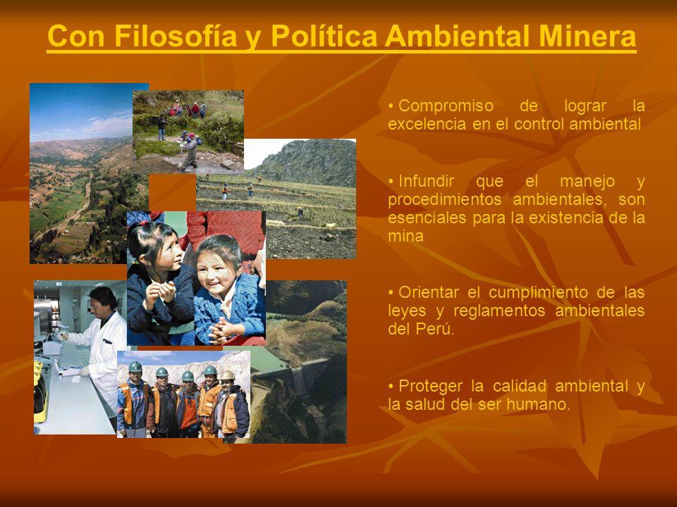 Con Filosofía y Política Ambiental Minera Compromiso de lograr la excelencia en el control ambiental Infundir que el manejo y procedimientos ambientales, son esenciales para la existencia de la mina Orientar el cumplimiento de las leyes y reglamentos ambientales del Perú.