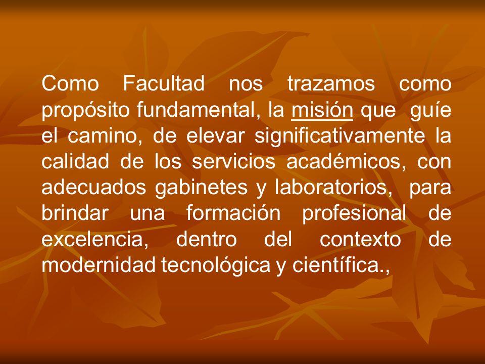 Como Facultad nos trazamos como propósito fundamental, la misión que guíe el camino, de elevar significativamente la calidad de los servicios académicos, con adecuados gabinetes y laboratorios, para brindar una formación profesional de excelencia, dentro del contexto de modernidad tecnológica y científica.,