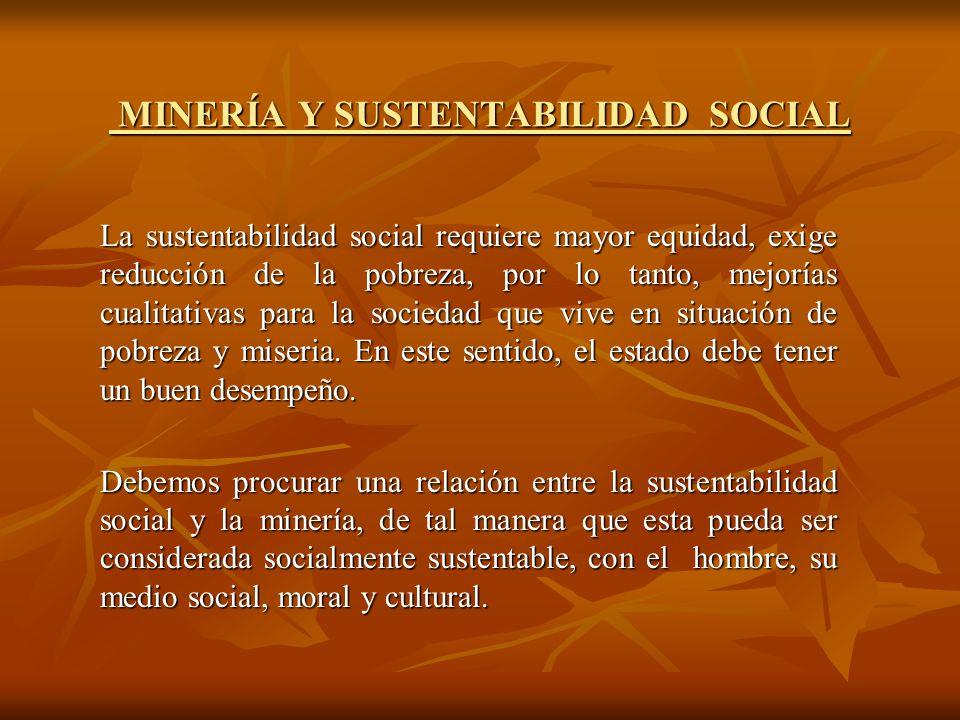 MINERÍA Y SUSTENTABILIDAD SOCIAL MINERÍA Y SUSTENTABILIDAD SOCIAL La sustentabilidad social requiere mayor equidad, exige reducción de la pobreza, por lo tanto, mejorías cualitativas para la sociedad que vive en situación de pobreza y miseria.