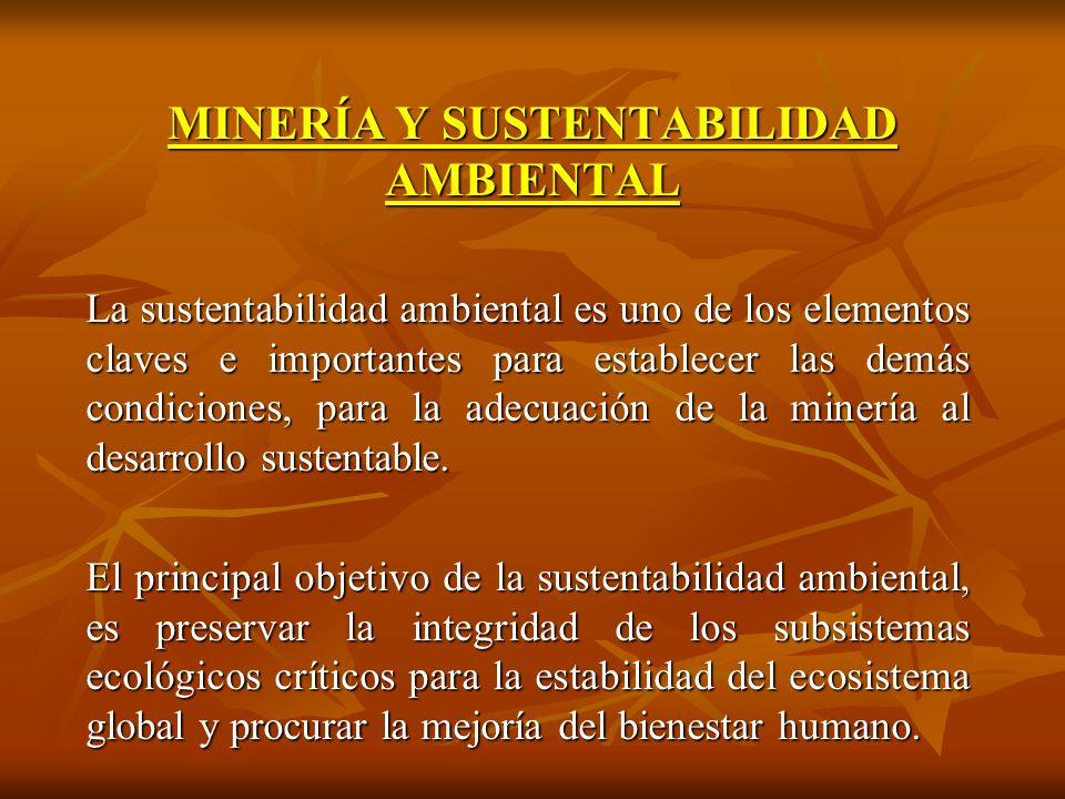 MINERÍA Y SUSTENTABILIDAD AMBIENTAL La sustentabilidad ambiental es uno de los elementos claves e importantes para establecer las demás condiciones, para la adecuación de la minería al desarrollo sustentable.