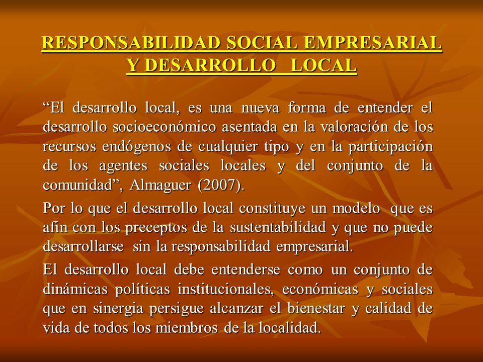 RESPONSABILIDAD SOCIAL EMPRESARIAL Y DESARROLLO LOCAL El desarrollo local, es una nueva forma de entender el desarrollo socioeconómico asentada en la valoración de los recursos endógenos de cualquier tipo y en la participación de los agentes sociales locales y del conjunto de la comunidad, Almaguer (2007).