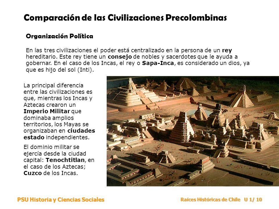PSU Historia y Ciencias Sociales Raíces Históricas de Chile U 1/ 10 Comparación de las Civilizaciones Precolombinas Organización Política En las tres civilizaciones el poder está centralizado en la persona de un rey hereditario.