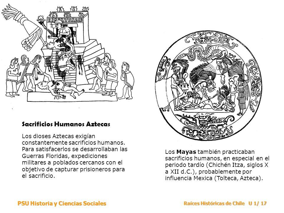 PSU Historia y Ciencias Sociales Raíces Históricas de Chile U 1/ 17 Sacrificios Humanos Aztecas Los dioses Aztecas exigían constantemente sacrificios humanos.