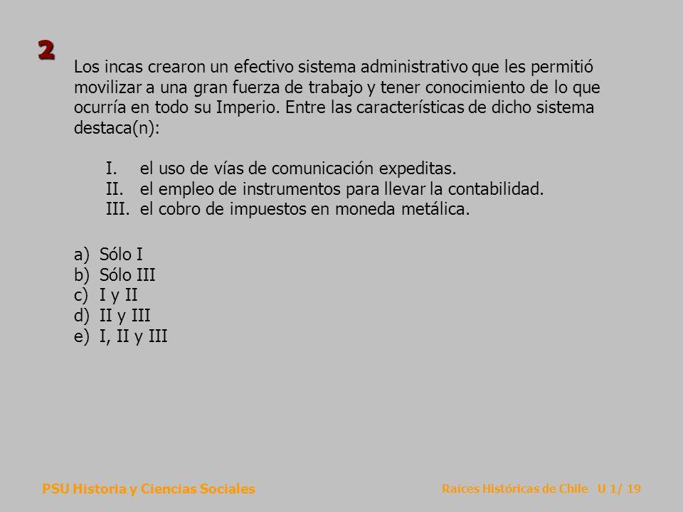 PSU Historia y Ciencias Sociales Raíces Históricas de Chile U 1/ 19 Los incas crearon un efectivo sistema administrativo que les permitió movilizar a una gran fuerza de trabajo y tener conocimiento de lo que ocurría en todo su Imperio.