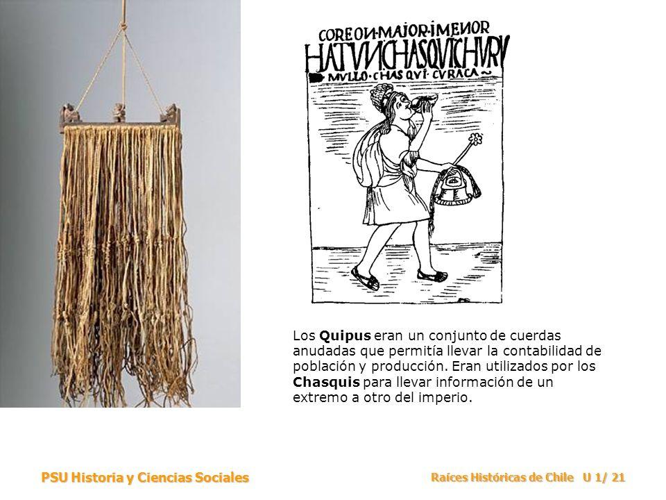 PSU Historia y Ciencias Sociales Raíces Históricas de Chile U 1/ 21 Los Quipus eran un conjunto de cuerdas anudadas que permitía llevar la contabilidad de población y producción.