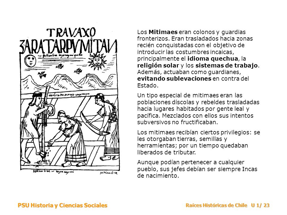PSU Historia y Ciencias Sociales Raíces Históricas de Chile U 1/ 23 Los Mitimaes eran colonos y guardias fronterizos.