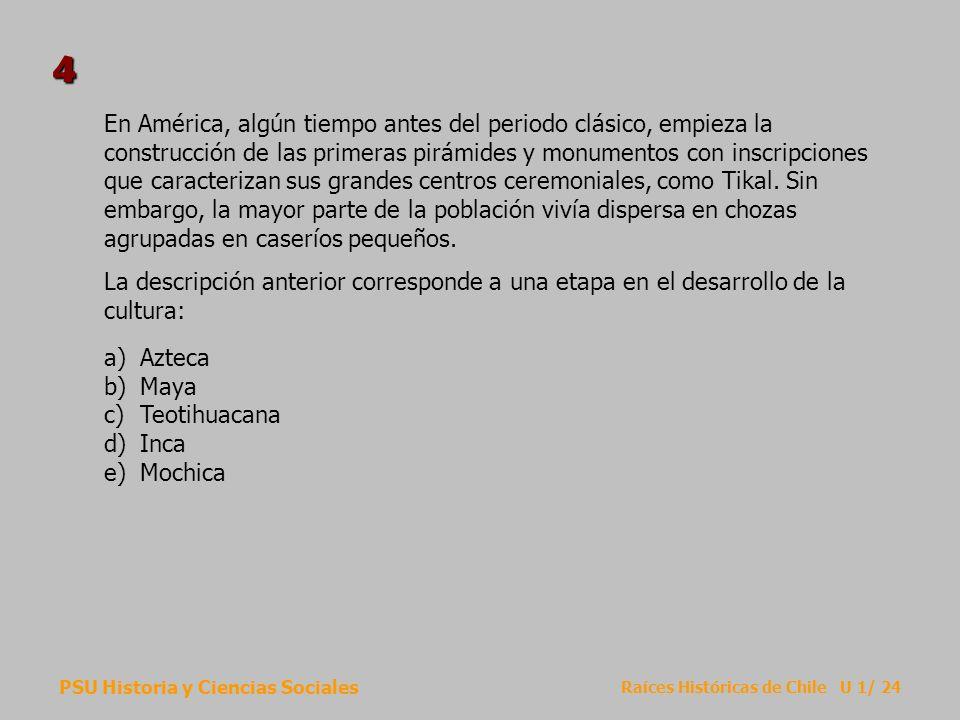 PSU Historia y Ciencias Sociales Raíces Históricas de Chile U 1/ 24 En América, algún tiempo antes del periodo clásico, empieza la construcción de las primeras pirámides y monumentos con inscripciones que caracterizan sus grandes centros ceremoniales, como Tikal.