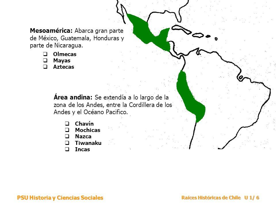 PSU Historia y Ciencias Sociales Raíces Históricas de Chile U 1/ 7 MesoaméricaPeriodo de Desarrollo CulturalÁrea Andina Olmecas (1200 –200 aC.) Primeras CivilizacionesChavin (1000 – 400 aC.) Las formas culturales creadas por estos grupos constituyeron la base fundamental para el desarrollo posterior de otras culturas de la zona.