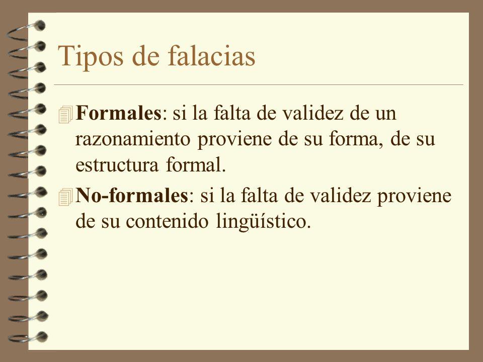 Tipos de falacias 4 Formales: si la falta de validez de un razonamiento proviene de su forma, de su estructura formal. 4 No-formales: si la falta de v