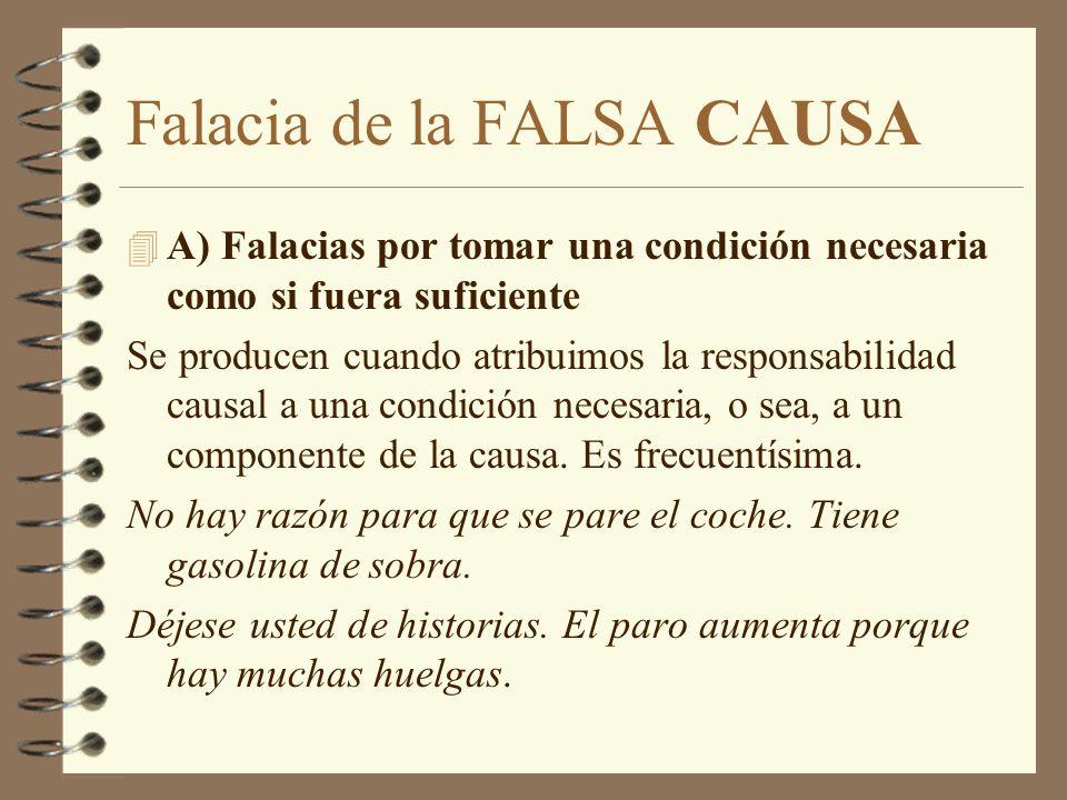 Falacia de la FALSA CAUSA 4 A) Falacias por tomar una condición necesaria como si fuera suficiente Se producen cuando atribuimos la responsabilidad causal a una condición necesaria, o sea, a un componente de la causa.