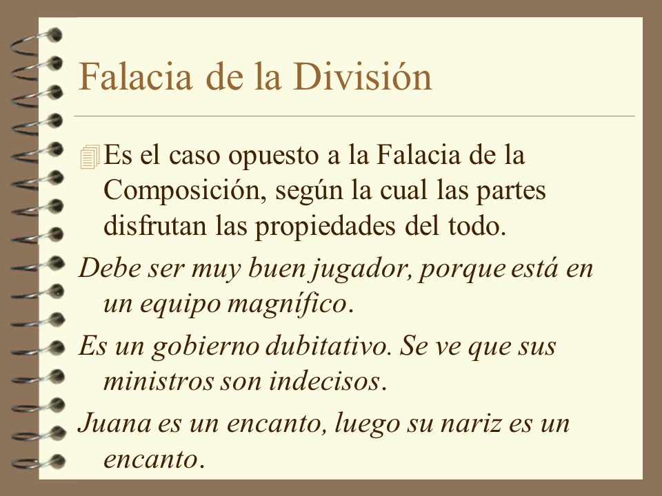 Falacia de la División 4 Es el caso opuesto a la Falacia de la Composición, según la cual las partes disfrutan las propiedades del todo. Debe ser muy