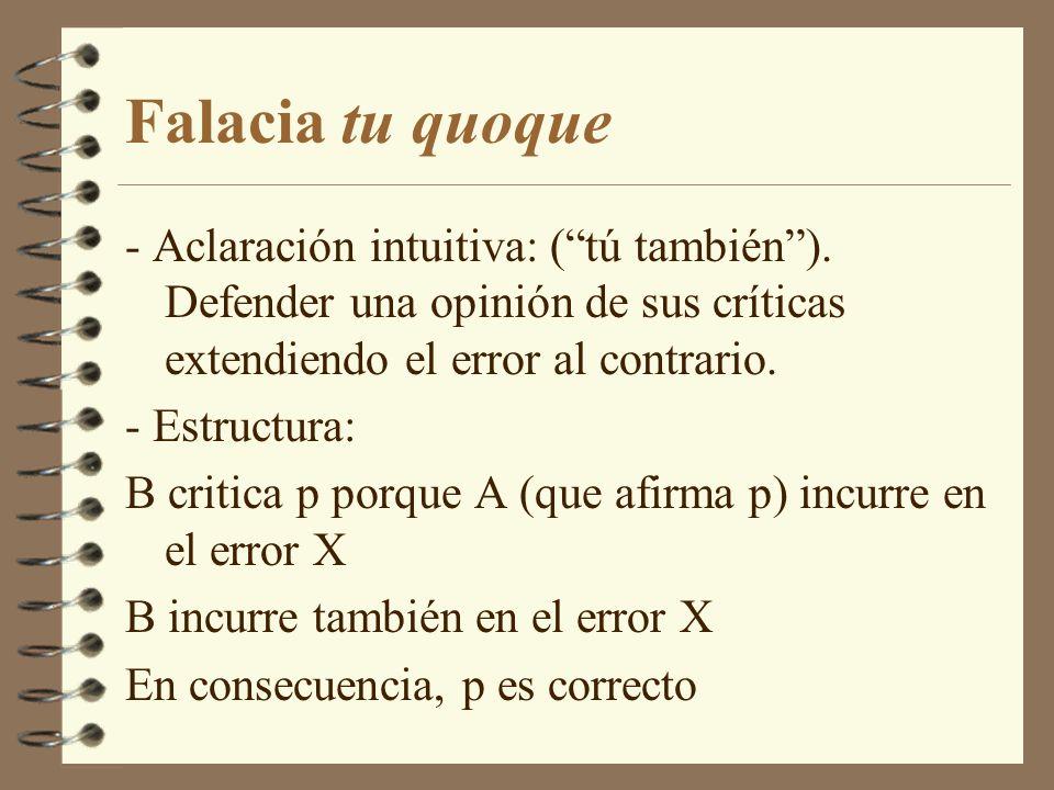 Falacia tu quoque - Aclaración intuitiva: (tú también). Defender una opinión de sus críticas extendiendo el error al contrario. - Estructura: B critic