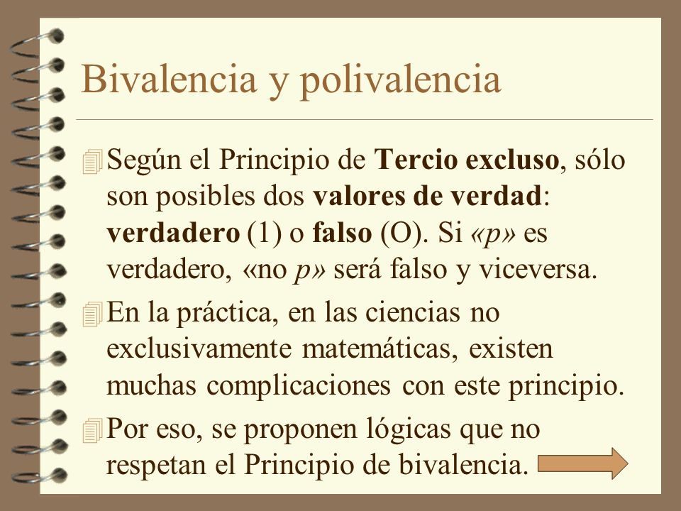 Bivalencia y polivalencia 4 Según el Principio de Tercio excluso, sólo son posibles dos valores de verdad: verdadero (1) o falso (O). Si «p» es verdad