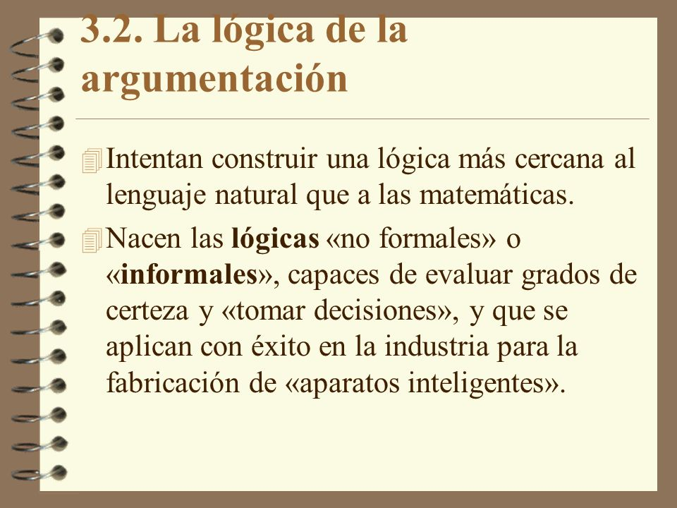 3.2. La lógica de la argumentación 4 Intentan construir una lógica más cercana al lenguaje natural que a las matemáticas. 4 Nacen las lógicas «no form
