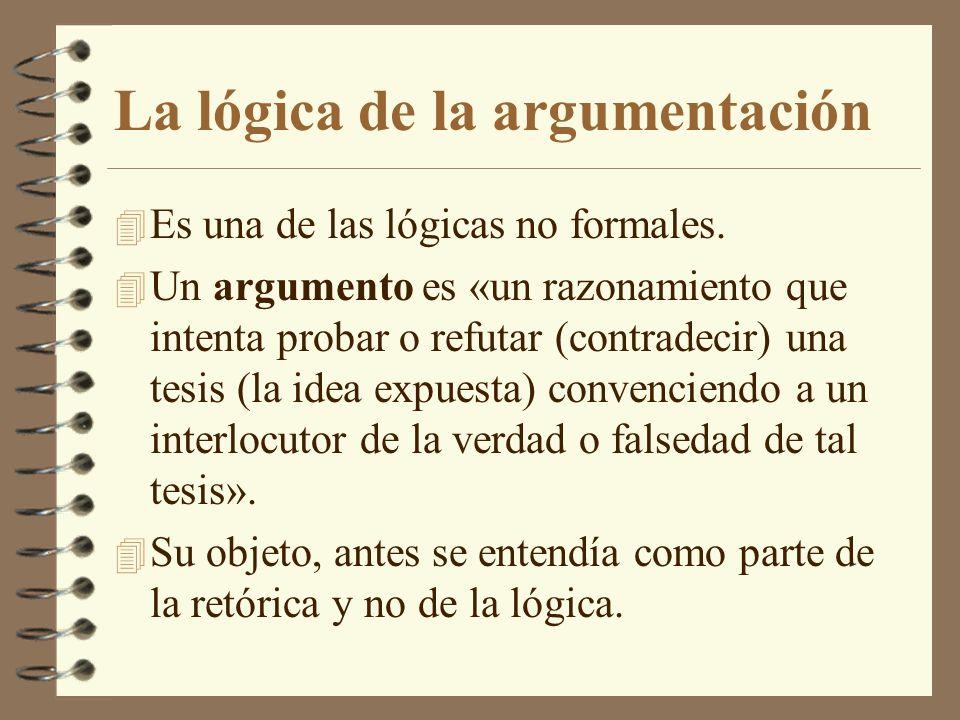 La lógica de la argumentación 4 Es una de las lógicas no formales. 4 Un argumento es «un razonamiento que intenta probar o refutar (contradecir) una t