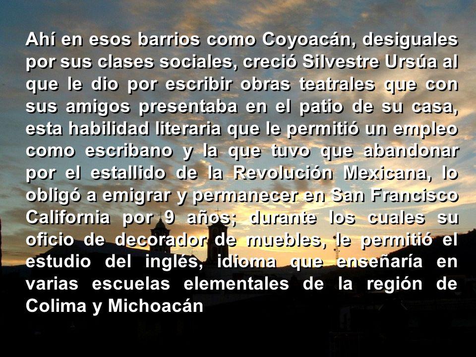 Era el fin del siglo XIX; en 1889 nace en la ciudad de Colima, Silvestre Ursúa Gómez al que su orfandad temprana obliga a su familia a emigrar primero