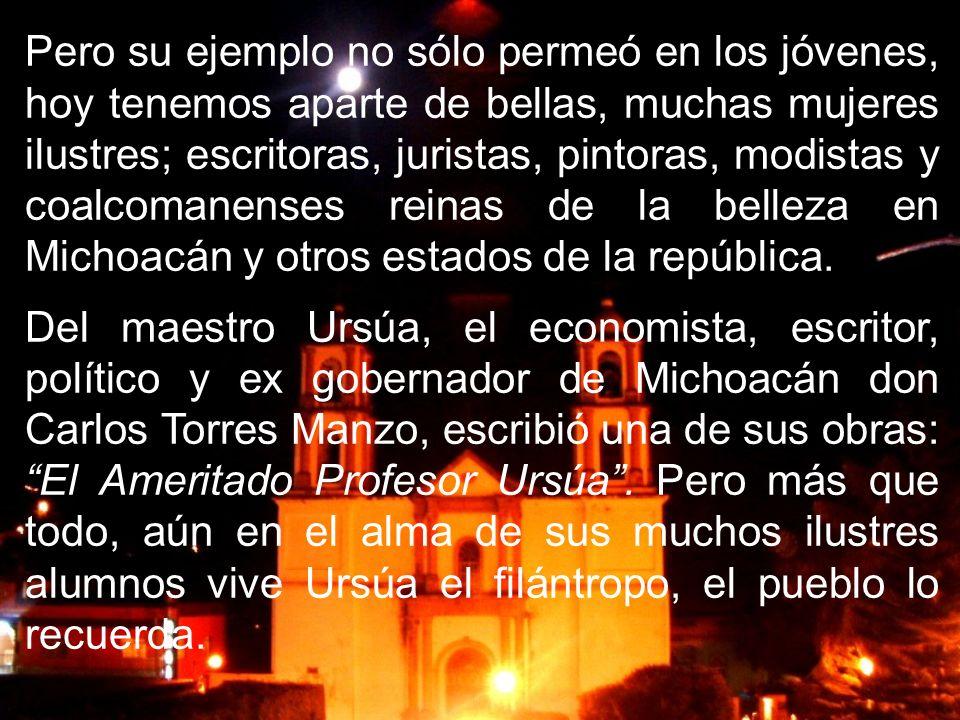 Pero su ejemplo no sólo permeó en los jóvenes, hoy tenemos aparte de bellas, muchas mujeres ilustres; escritoras, juristas, pintoras, modistas y coalcomanenses reinas de la belleza en Michoacán y otros estados de la república.