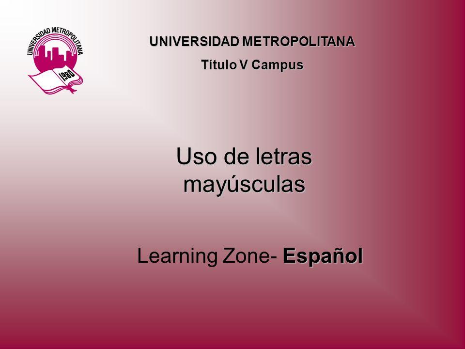 Uso de letras mayúsculas Español Learning Zone- Español UNIVERSIDAD METROPOLITANA Título V Campus