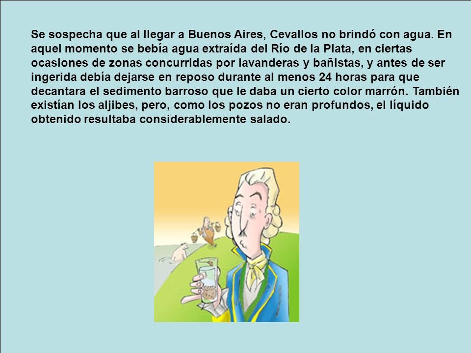 Se sospecha que al llegar a Buenos Aires, Cevallos no brindó con agua. En aquel momento se bebía agua extraída del Río de la Plata, en ciertas ocasion