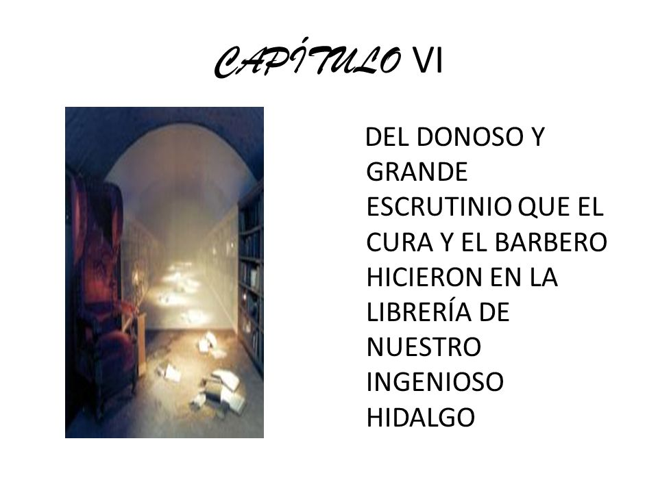 CAPÍTULO VI DEL DONOSO Y GRANDE ESCRUTINIO QUE EL CURA Y EL BARBERO HICIERON EN LA LIBRERÍA DE NUESTRO INGENIOSO HIDALGO