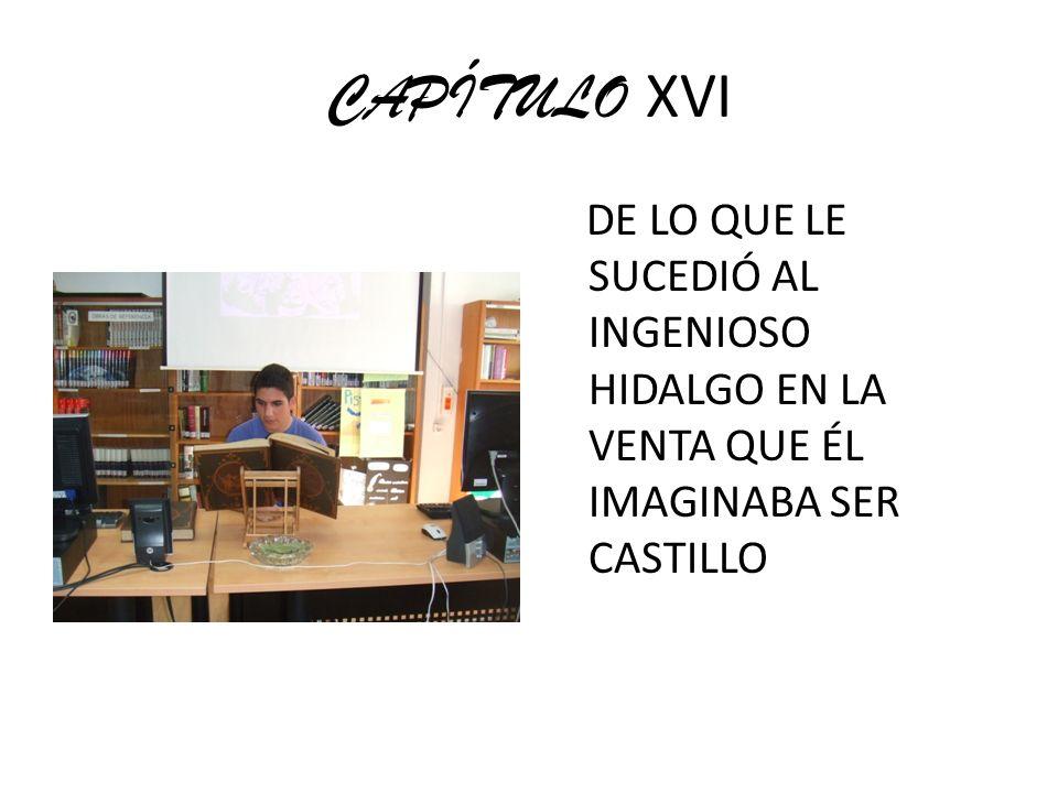 CAPÍTULO XVI DE LO QUE LE SUCEDIÓ AL INGENIOSO HIDALGO EN LA VENTA QUE ÉL IMAGINABA SER CASTILLO