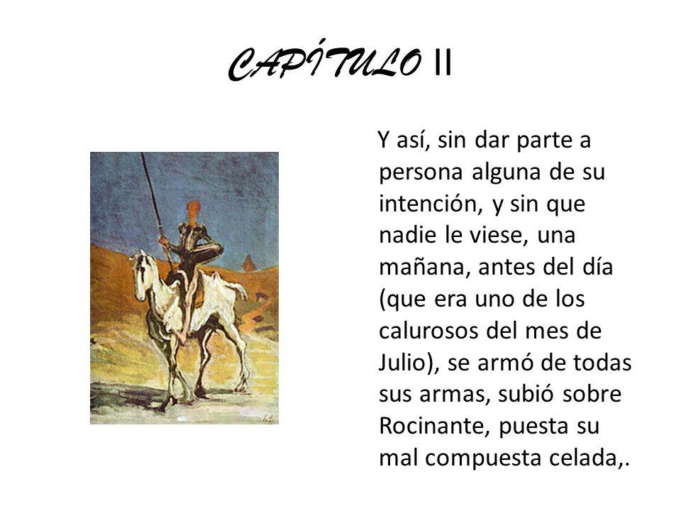 CAPÍTULO II Y así, sin dar parte a persona alguna de su intención, y sin que nadie le viese, una mañana, antes del día (que era uno de los calurosos d