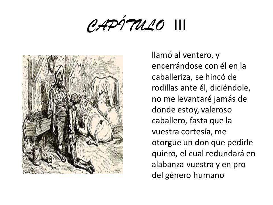 CAPÍTULO III llamó al ventero, y encerrándose con él en la caballeriza, se hincó de rodillas ante él, diciéndole, no me levantaré jamás de donde estoy