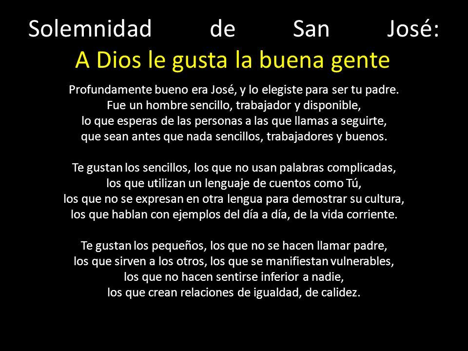 Solemnidad de San José: A Dios le gusta la buena gente Te gustan los trabajadores, los que están siempre disponibles, los que no tienen horarios cómodos, sino que se adaptan, los que están siempre abiertos, los que entrelazan su vida con las de los otros.