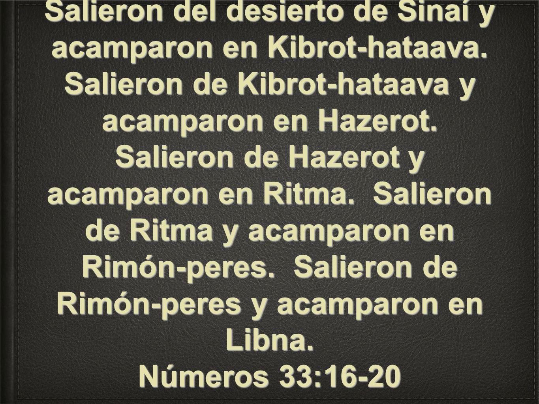 Salieron del desierto de Sinaí y acamparon en Kibrot-hataava. Salieron de Kibrot-hataava y acamparon en Hazerot. Salieron de Hazerot y acamparon en Ri