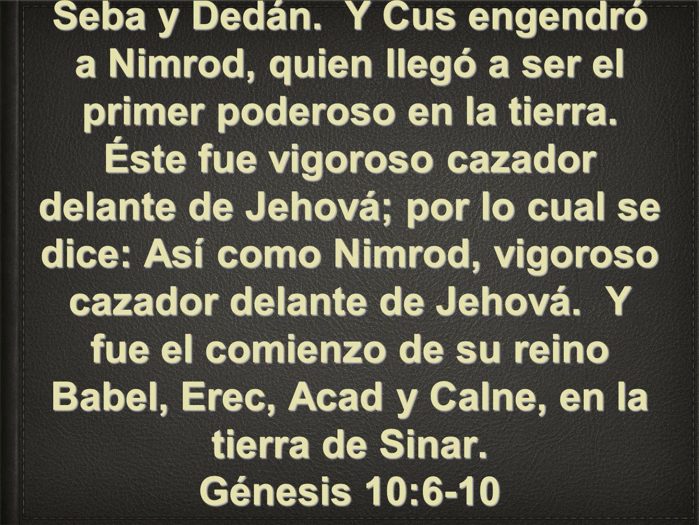 Los hijos de Cam: Cus, Mizraim, Fut y Canaán. Y los hijos de Cus: Seba, Havila, Sabta, Raama y Sabteca. Y los hijos de Raama: Seba y Dedán. Y Cus enge