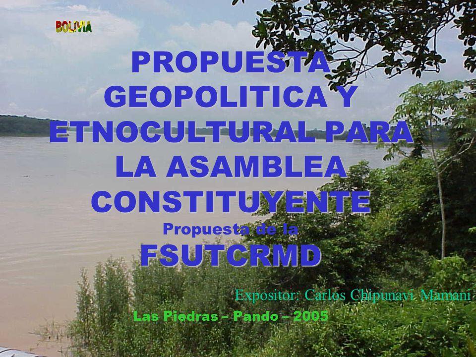 PROPUESTA GEOPOLITICA Y ETNOCULTURAL PARA LA ASAMBLEA CONSTITUYENTE FSUTCRMD PROPUESTA GEOPOLITICA Y ETNOCULTURAL PARA LA ASAMBLEA CONSTITUYENTE Propuesta de la FSUTCRMD Las Piedras – Pando – 2005 Expositor: Carlos Chipunavi Mamani